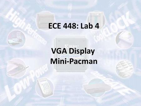 ECE 448: Lab 4 VGA Display Mini-Pacman. Flexibility in the Second Part of the Semester Lab 4: VGA display (2 weeks) – 8 points Lab 5: Computer Graphics.