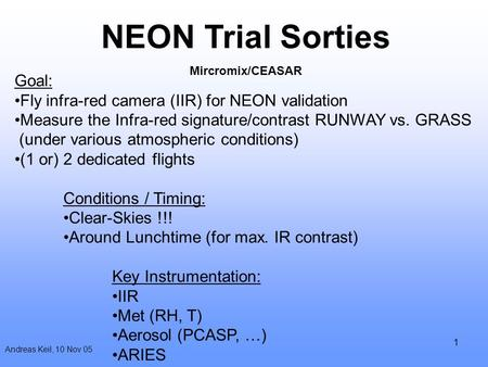 1 Andreas Keil, 10 Nov 05 NEON Trial Sorties Mircromix/CEASAR Goal: Fly infra-red camera (IIR) for NEON validation Measure the Infra-red signature/contrast.