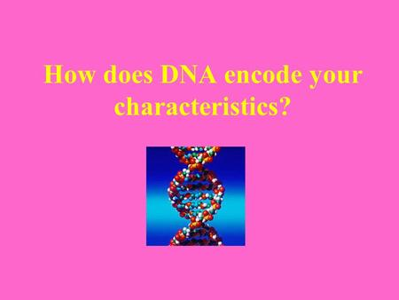 How does DNA encode your characteristics?. Your characteristics are determined by proteins. How? Let's look at a simple example: Jonny's hair is blond.