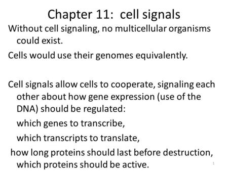 Chapter 11: cell signals Without cell signaling, no multicellular organisms could exist. Cells would use their genomes equivalently. Cell signals allow.