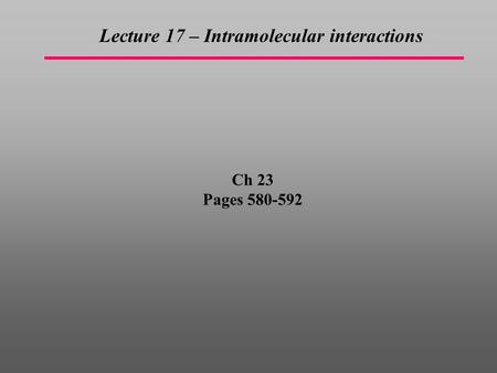 Ch 23 Pages 580-592 Lecture 17 – Intramolecular interactions.