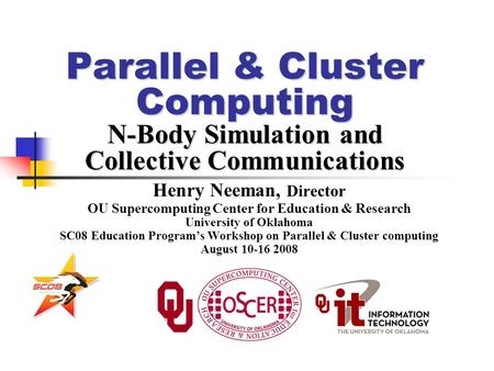 Parallel & Cluster Computing N-Body Simulation and Collective Communications Henry Neeman, Director OU Supercomputing Center for Education & Research University.