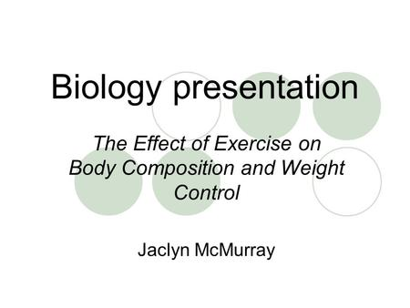 Biology presentation The Effect of Exercise on Body Composition and Weight Control Jaclyn McMurray.