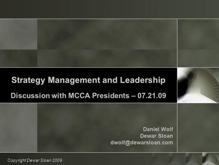 Strategy Management and Leadership Discussion with MCCA Presidents – 07.21.09 Daniel Wolf Dewar Sloan Copyright Dewar Sloan 2009.