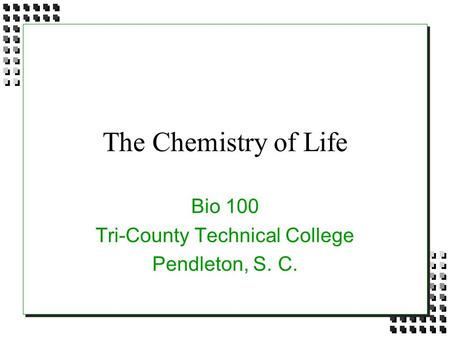 The Chemistry of Life Bio 100 Tri-County Technical College Pendleton, S. C.