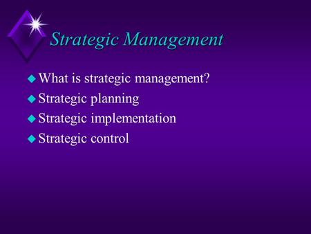 Strategic Management u What is strategic management? u Strategic planning u Strategic implementation u Strategic control.