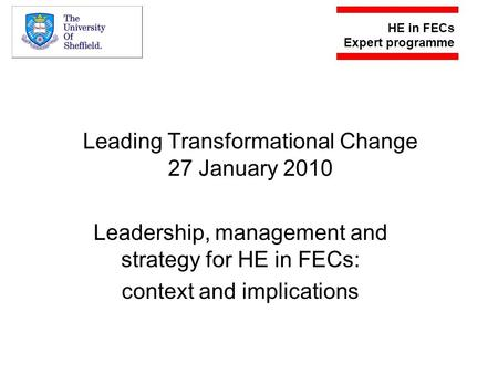 Leading Transformational Change 27 January 2010 Leadership, management and strategy for HE in FECs: context and implications.