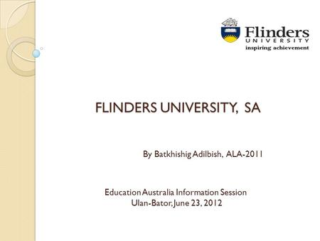 FLINDERS UNIVERSITY, SA Education Australia Information Session Ulan-Bator, June 23, 2012 By Batkhishig Adilbish, ALA-2011.