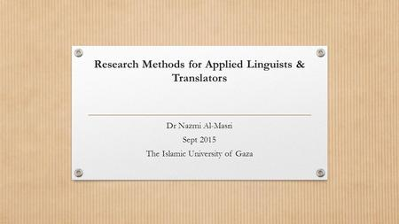 Research Methods for Applied Linguists & Translators Dr Nazmi Al-Masri Sept 2015 The Islamic University of Gaza.