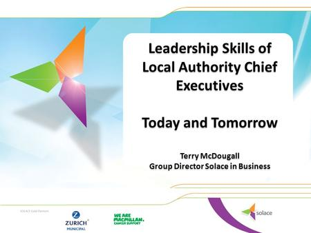 Leadership Skills of Local Authority Chief Executives Today and Tomorrow Terry McDougall Group Director Solace in Business Leadership Skills of Local Authority.