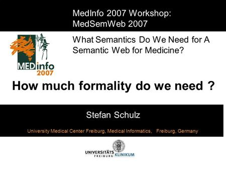 How much formality do we need ? Stefan Schulz MedInfo 2007 Workshop: MedSemWeb 2007 What Semantics Do We Need for A Semantic Web for Medicine? University.