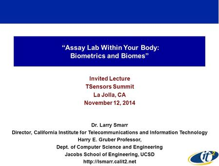 """Assay Lab Within Your Body: Biometrics and Biomes"" Invited Lecture TSensors Summit La Jolla, CA November 12, 2014 Dr. Larry Smarr Director, California."