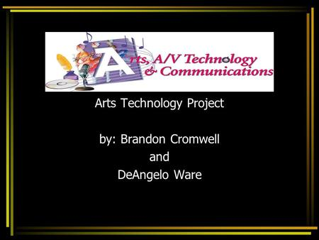 Arts Technology Project by: Brandon Cromwell and DeAngelo Ware.