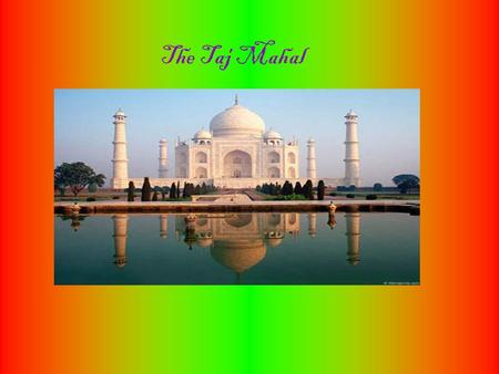 The Taj Mahal. Constructio n of the Taj Mahal began in 1632 and ended in 1653.