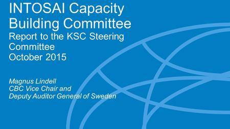 INTOSAI Capacity Building Committee Report to the KSC Steering Committee October 2015 Magnus Lindell CBC Vice Chair and Deputy Auditor General of Sweden.