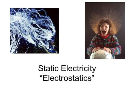 "Static Electricity ""Electrostatics"". ""Static""- not moving. Electric charges that can be collected and held in one place –Examples: sparks on carpet, balloon."