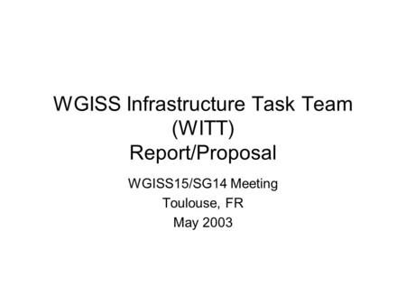WGISS Infrastructure Task Team (WITT) Report/Proposal WGISS15/SG14 Meeting Toulouse, FR May 2003.