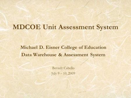 MDCOE Unit Assessment System Michael D. Eisner College of Education Data Warehouse & Assessment System Beverly Cabello July 9 – 10, 2009.