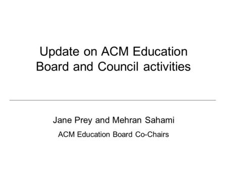 Update on ACM Education Board and Council activities Jane Prey and Mehran Sahami ACM Education Board Co-Chairs.