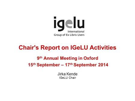 Chair's Report on IGeLU Activities 9 th Annual Meeting in Oxford 15 th September – 17 th September 2014 Jirka Kende IGeLU Chair.