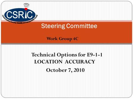Work Group 4C Steering Committee Technical Options for E9-1-1 LOCATION ACCURACY October 7, 2010.