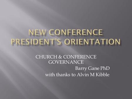 CHURCH & CONFERENCE GOVERNANCE Barry Gane PhD with thanks to Alvin M Kibble.
