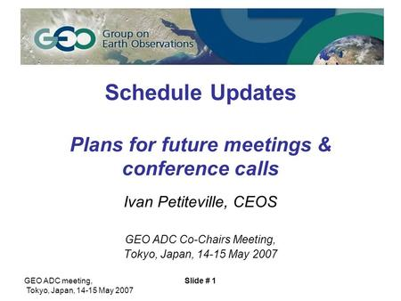 GEO ADC meeting, Tokyo, Japan, 14-15 May 2007 Slide # 1 Schedule Updates Plans for future meetings & conference calls Ivan Petiteville, CEOS GEO ADC Co-Chairs.
