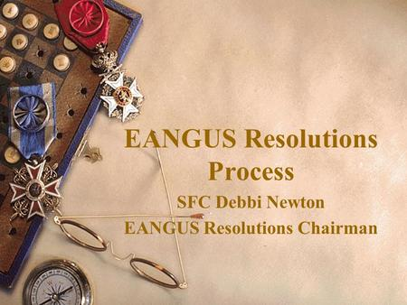 EANGUS Resolutions Process SFC Debbi Newton EANGUS Resolutions Chairman.