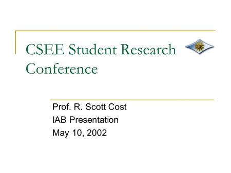 CSEE Student Research Conference Prof. R. Scott Cost IAB Presentation May 10, 2002.