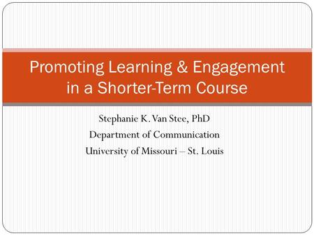 Stephanie K. Van Stee, PhD Department of Communication University of Missouri – St. Louis Promoting Learning & Engagement in a Shorter-Term Course.
