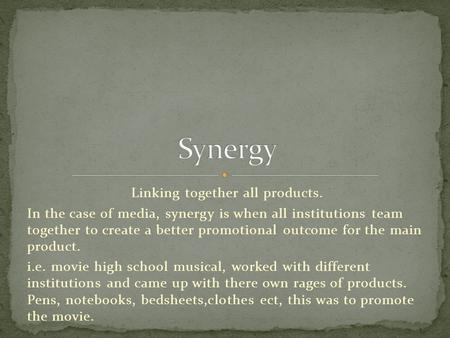 Linking together all products. In the case of media, synergy is when all institutions team together to create a better promotional outcome for the main.