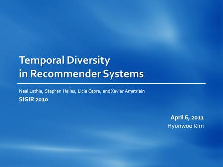 Temporal Diversity in Recommender Systems Neal Lathia, Stephen Hailes, Licia Capra, and Xavier Amatriain SIGIR 2010 April 6, 2011 Hyunwoo Kim.