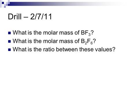 Drill – 2/7/11 What is the molar mass of BF 3 ? What is the molar mass of B 2 F 6 ? What is the ratio between these values?