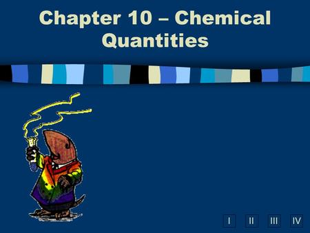 IIIIIIIV Chapter 10 – Chemical Quantities What is the Mole? n A unit of measurement used in chemistry. n A counting number like – a dozen eggs, a ream.