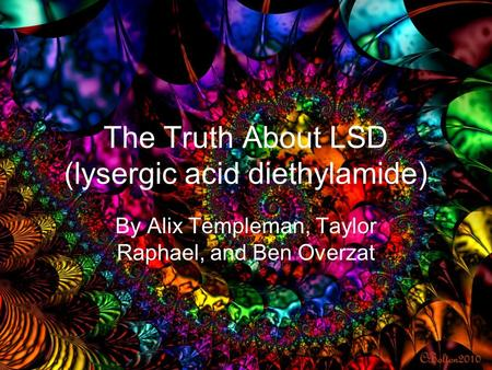 The Truth About LSD (lysergic acid diethylamide) By Alix Templeman, Taylor Raphael, and Ben Overzat.