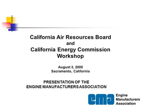PRESENTATION OF THE ENGINE MANUFACTURERS ASSOCIATION California Air Resources Board and California Energy Commission Workshop August 3, 2005 Sacramento,
