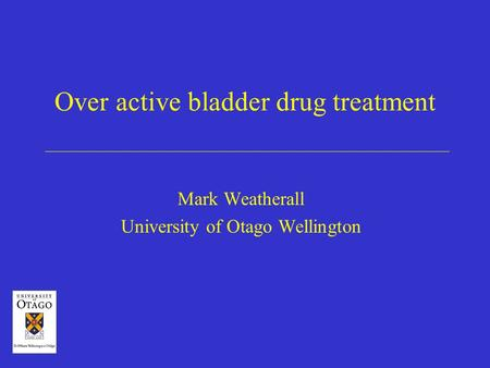 Over active bladder drug treatment Mark Weatherall University of Otago Wellington.