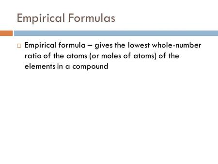 Empirical Formulas  Empirical formula – gives the lowest whole-number ratio of the atoms (or moles of atoms) of the elements in a compound.