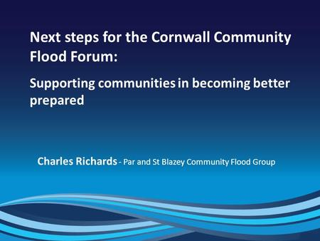 1 Next steps for the Cornwall Community Flood Forum: Supporting communities in becoming better prepared Charles Richards - Par and St Blazey Community.
