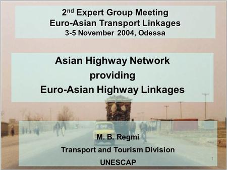 1 2 nd Expert Group Meeting Euro-Asian Transport Linkages 3-5 November 2004, Odessa Asian Highway Network providing Euro-Asian Highway Linkages M. B. Regmi.