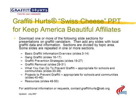 "Graffiti Hurts ® ""Swiss Cheese"" PPT for Keep America Beautiful Affiliates  Download one or more of the following slide sections for presentations on graffiti."