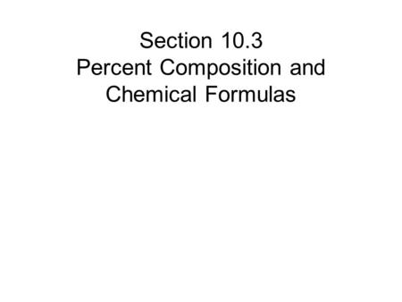 Section 10.3 Percent Composition and Chemical Formulas.