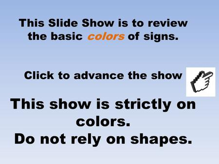 This Slide Show is to review the basic colors of signs. Click to advance the show This show is strictly on colors. Do not rely on shapes.