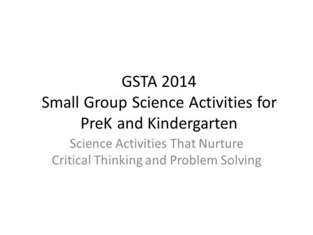 GSTA 2014 Small Group Science Activities <strong>for</strong> PreK and Kindergarten Science Activities That Nurture Critical Thinking and Problem Solving.
