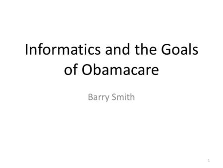 Informatics and the Goals of Obamacare Barry Smith 1.