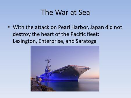 The War at Sea With the attack on Pearl Harbor, Japan did not destroy the heart of the Pacific fleet: Lexington, Enterprise, and Saratoga.