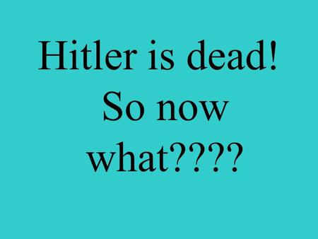 Hitler is dead! So now what????. Japanese captured Hong Kong, French Indochina, Malaya, Burma, Thailand, New Guinea, Solomon Islands, Philippines, Guam,