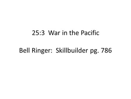 25:3 War in the Pacific Bell Ringer: Skillbuilder pg. 786.