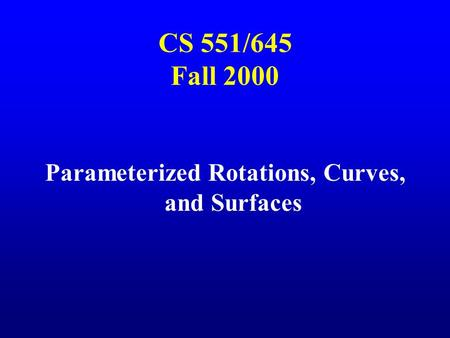 CS 551/645 Fall 2000 Parameterized Rotations, Curves, and Surfaces.
