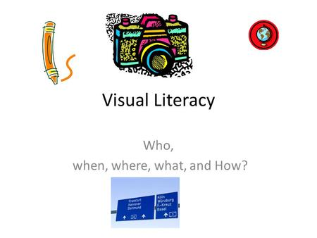 Visual Literacy Who, when, where, what, and How?.